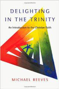 Delighting in the Trinity: An Introduction to the Christian Faith, by Michael Reeves