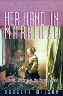 Her Hand in Marriage: Biblical Courtship in the Modern World, by Douglas Wilson