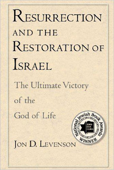 Resurrection and the Restoration of Israel: The Ultimate Victory of the God of Life, by Jon D. Levenson