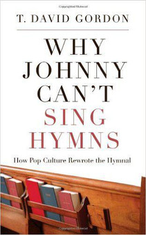 Why Johnny Can't Sing Hymns: How Pop Culture Rewrote the Hymnal, by T. David Gordon