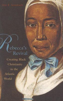 Rebecca's Revival: Creating Black Christianity in the Atlantic World, by Jon F. Sensbach, by