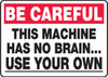 Be Careful - This Machine Has No Brain.. Use Your Own