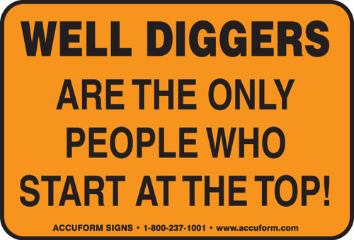 Well Diggers Are The Only People Who Start At The Top!