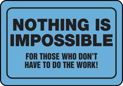 Nothing Is Impossible For Those Who Don't Have To Do The Work!