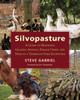 Silvopasture: A Guide to Managing Grazing Animals, Forage Crops, and Trees in a Temperate Farm Ecosystem by Steve Gabriel