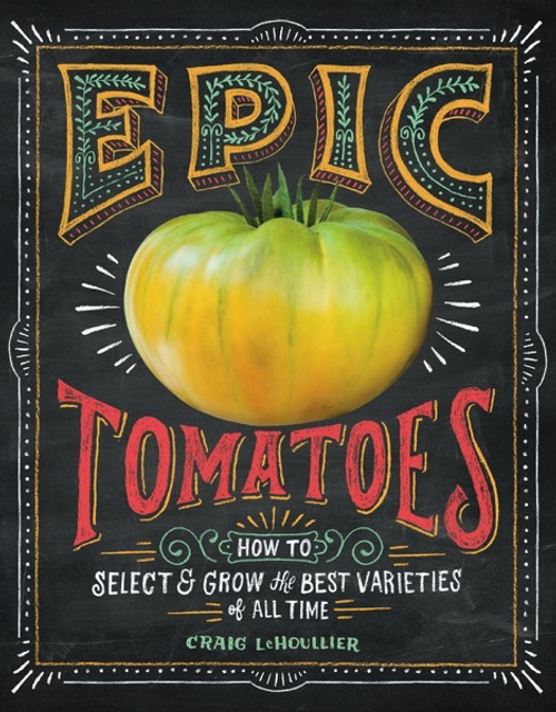 Epic Tomatoes: How to Select and Grow the Best Varieties of All Time by Craig LeHoullier