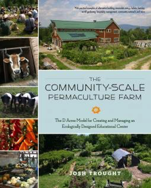The Community-Scale Permaculture Farm: The D Acres Model for Creating and Managing an Ecologically Designed Educational Center by Josh Trought