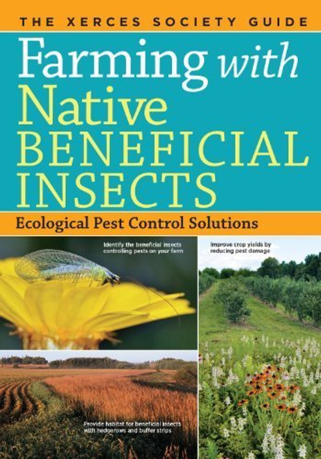 Farming with Native Beneficial Insects: Ecological Pest Control Solutions by Xerces Society