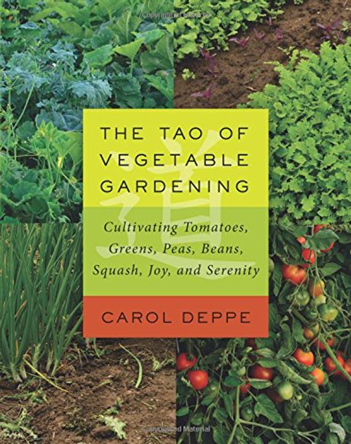 The Tao of Vegetable Gardening Cultivating Tomatoes, Greens, Peas, Beans, Squash, Joy, and Serenity Carol Deppe