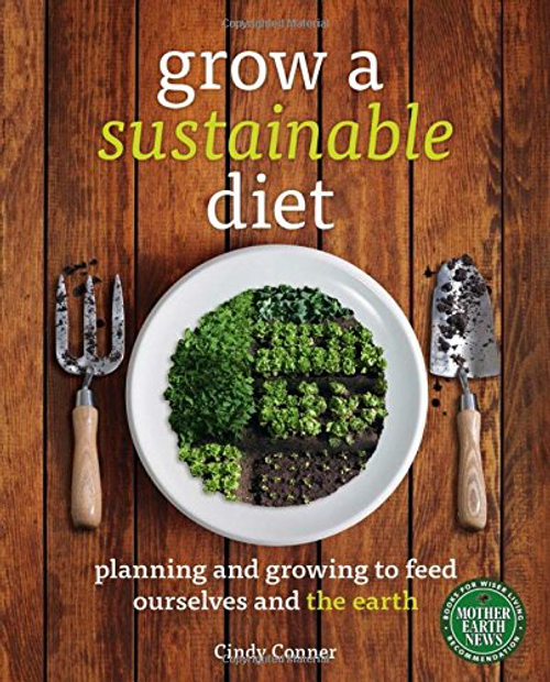 Grow a Sustainable Diet: Planning and Growing to Feed Ourselves and the Earth by Cindy Conner