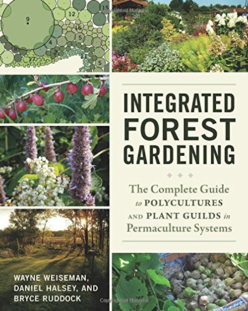 Integrated Forest Gardening:The Complete Guide to Polycultures and Plant Guilds in Permaculture Systems by Wayne Weiseman