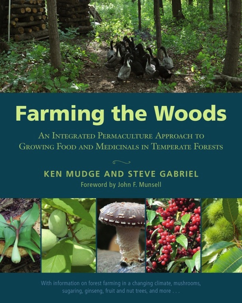 Farming the Woods: An Integrated Permaculture Approach to Growing Food and Medicinals in Temperate Forests by Ken Mudge and Steve Gabriel