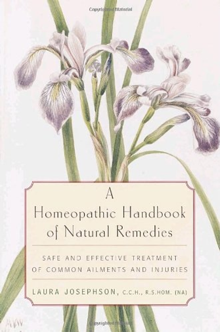 A Homeopathic Handbook of Natural Remedies: SAFE AND EFFECTIVE TREATMENT OF COMMON AILMENTS AND INJURIES by Laura Josephson, C.C.H, R.S.HOM (NA)