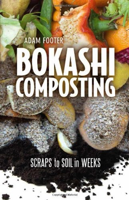 Bokashi Composting: Scraps to Soil in Weeks by Adam Footer