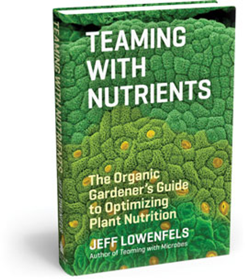 Teaming with Nutrients: The Organic Gardener's Guide to Optimizing Plant Nutrition by Jeff Lowenfels