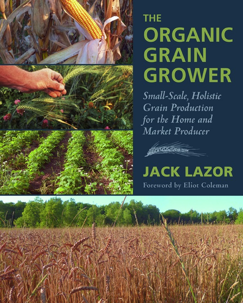 The Organic Grain Grower: Small-Scale, Holistic Grain Production for the Home and Market Producer by Jack Lazor