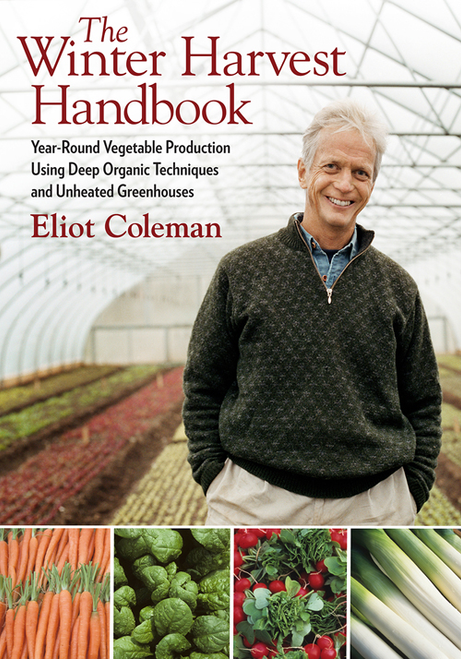 The Winter Harvest Handbook: Year Round Vegetable Production Using Deep-Organic Techniques and Unheated Greenhouses by Eliot Coleman