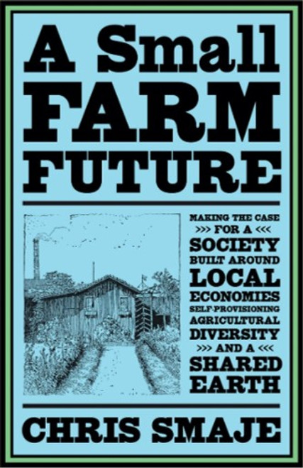 A Small Farm Future: Making the Case for a Society Built Around Local Economies, Self-Provisioning, Agricultural Diversity and a Shared Earth  by Chris Smaje