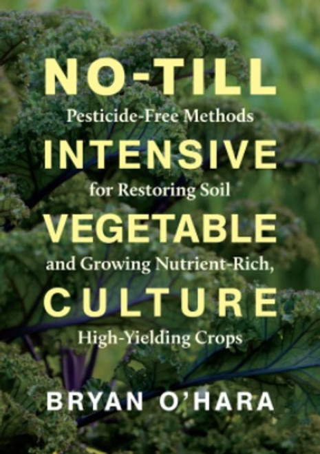 No-Till Intensive Vegetable Culture: Pesticide-Free Methods for Restoring Soil and Growing Nutrient-Rich, High-Yielding Crops by Bryan O'Hara