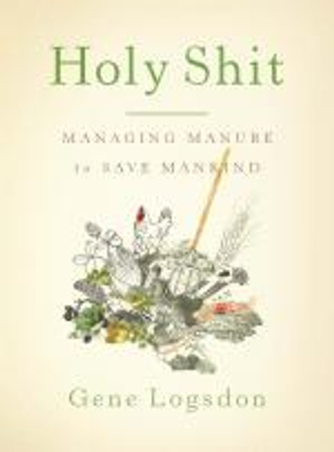Holy Shit: Managing Manure To Save Mankind by Gene Logsdon