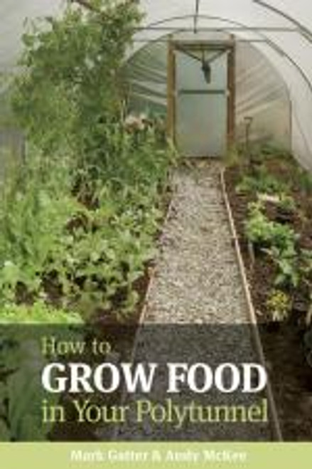 How to Grow Food in Your Polytunnel by by Andy McKee & Mark Gatt