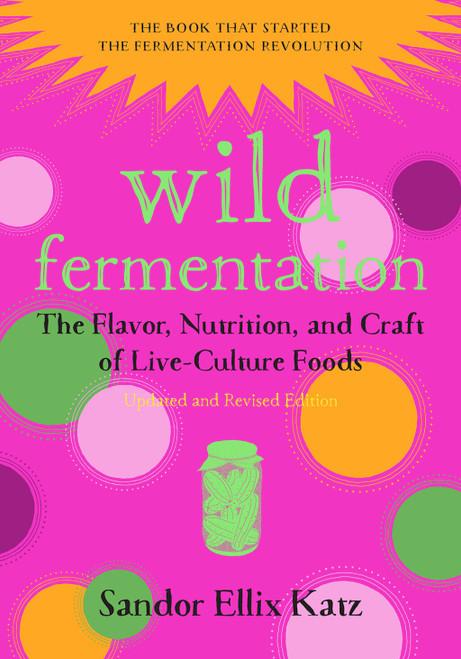 Wild Fermentation Revised Ed. by Sandor Katz