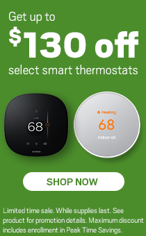 Get Up to $130 off select smart thermostats.Limited time sale. While supplies last. See product for promotional details. Maximum discount includes enrollment in Peak Times Savings.