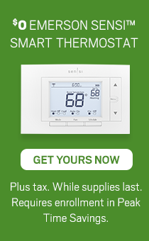 $0 Emerson Sensi Smart Thermostat. Get Yours Today. Plus Tax. While Supplies last. Enrollment in Peak Time savings Required.