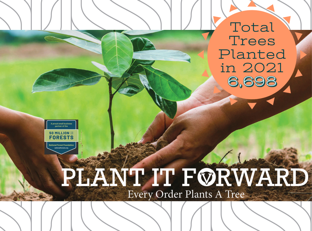 Plant it forward. Every order plants a tree.  Total Trees Planted in 2021 6,698.