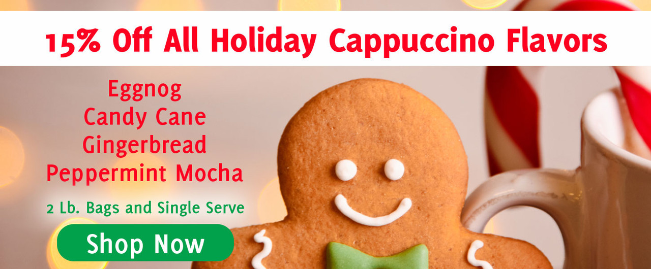 15% off all holiday cappuccino flavors eggnog, gingerbread, candy cane, peppermint mocha and our mixed case of holiday singles!