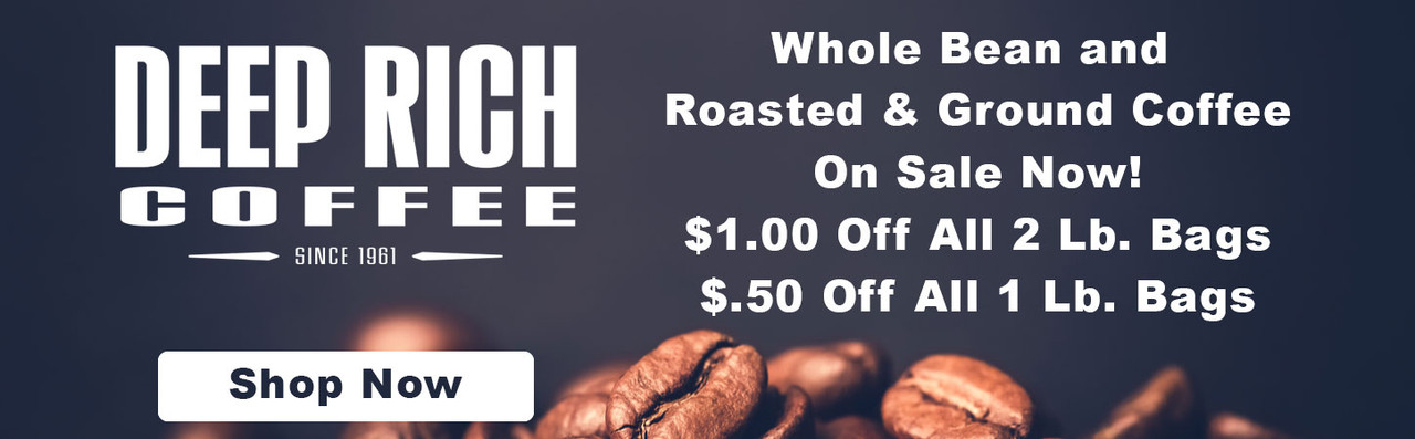 deep rich whole bean and roasted & ground coffee on sale now. $1.00 off 2 lb bags & $.50 off all 1 lb. bags.