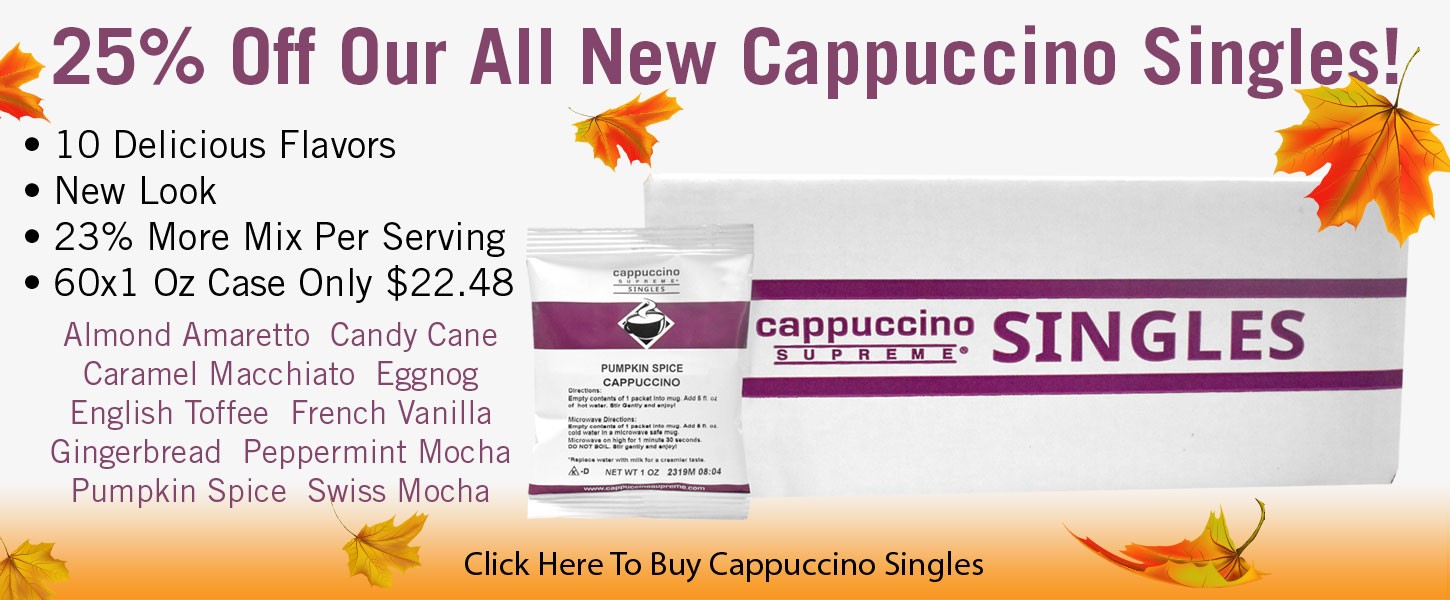 Save 25% off our all new single serve cappuccino mixes! 10 flavors. New Look. 23% more mix per serving. 60x1 oz case only $22.48