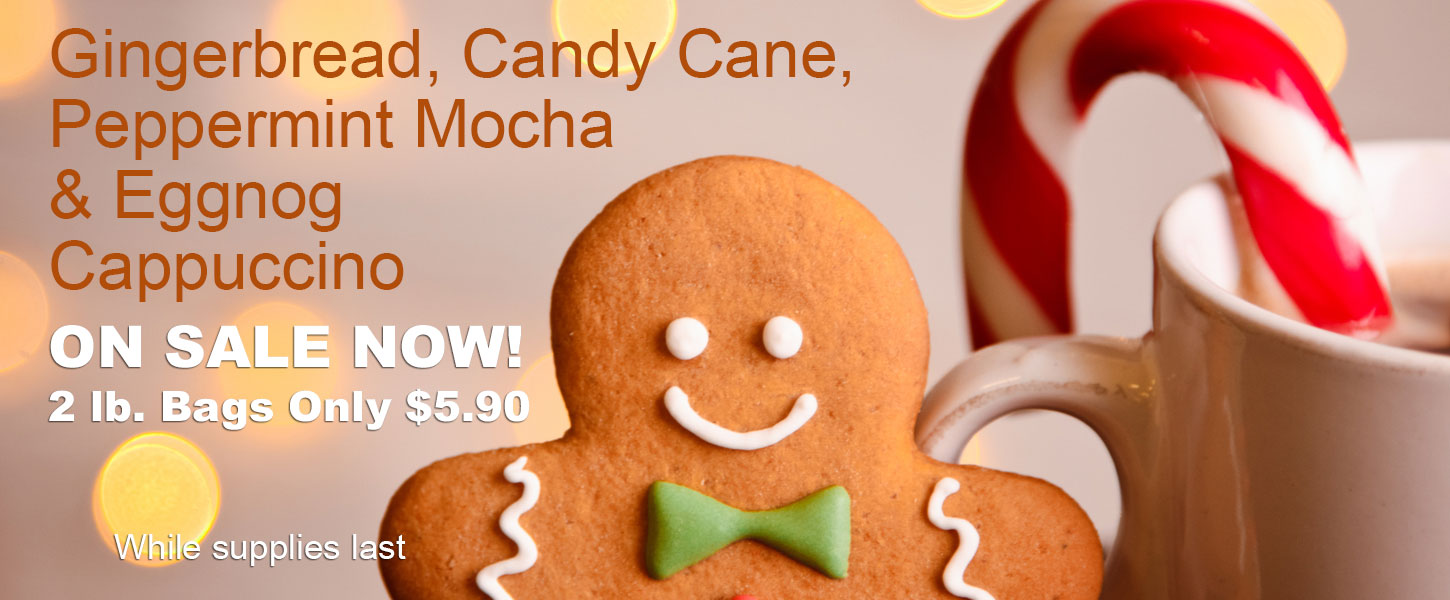 Gingerbread, candy cane, peppermint mocha, and eggnog cappuccino on sale now. 2 lb. bags only $5.90 while supplies last