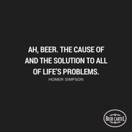 """""""Ah beer. The cause of and the solution to all of life's problems."""" -Homer Simpson"""
