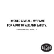 """""""I would give all my fame for a pot of ale and safety."""""""