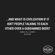 """""""…and what is civilization if it isn't people talking to each other over a goddamned beer?"""" - James S.A. Corey, Author"""