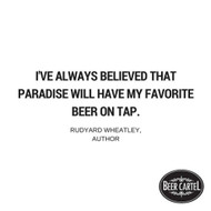 """""""I've always believed that paradise will have my favourite beer on tap."""" - Rudyard Wheatley, Author"""