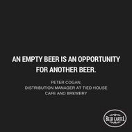 """""""An empty beer is an opportunity for another beer."""""""