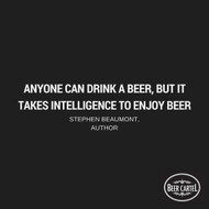"""""""Anyone can drink a beer, but it takes intelligence to enjoy beer."""" -Stephen Beaumont, Author"""