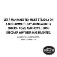 """""""Let a man walk ten miles steadily on a hot summer's day along a dusty English road, and he will soon discover why beer was invented."""" - Gilbert K. Chesterton, English Writer"""