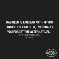 """""""Bad beer is like bad art - if you endure enough of it, eventually you forget the alternatives."""" -Stephen Greenleaf Author"""