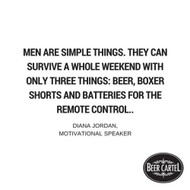 """""""Men are simple things. They can survive a whole weekend with only three things: beer, boxer shorts and batteries for the remote control."""""""