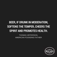 """""""Beer, if drunk in moderation, softens the temper, cheers the spirit and promotes health."""""""