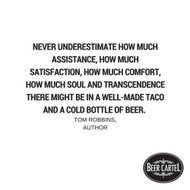 """""""Never underestimate how much assistance, how much satisfaction, how much comfort, how much soul and transcendence there might be in a well-made taco and a cold bottle of beer."""""""