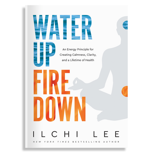 Water Up Fire Down: An Energy Principle for Creating Calmness, Clarity, and a Lifetime of Health