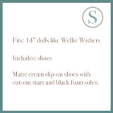"""Fits: 14"""" dolls like Wellie Wishers  Includes: shoes  Matte cream slip-on shoes with cut-out stars and black foam soles."""