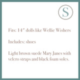 """Fits: 14"""" dolls like Wellie Wishers  Includes: shoes  Light brown suede Mary Janes with velcro straps and black foam soles."""