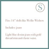 """Fits: 14"""" dolls like Wellie Wishers  Includes: jeans  Light blue denim jeans with gold thread trim and elastic waist."""