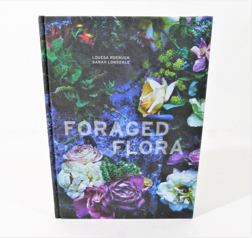 Foraged Flora - Gathering and Arranging Wild Plants and Flowers Hardcover Book