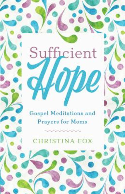 Sufficient Hope Gospel Meditations and Prayers for Moms [Paperback]